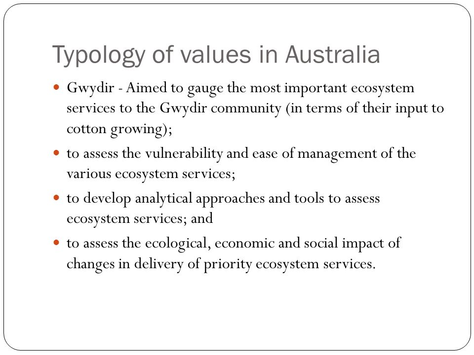 Typology of values in Australia Gwydir - Aimed to gauge the most important ecosystem services to the Gwydir community (in terms of their input to cotton growing); to assess the vulnerability and ease of management of the various ecosystem services; to develop analytical approaches and tools to assess ecosystem services; and to assess the ecological, economic and social impact of changes in delivery of priority ecosystem services.