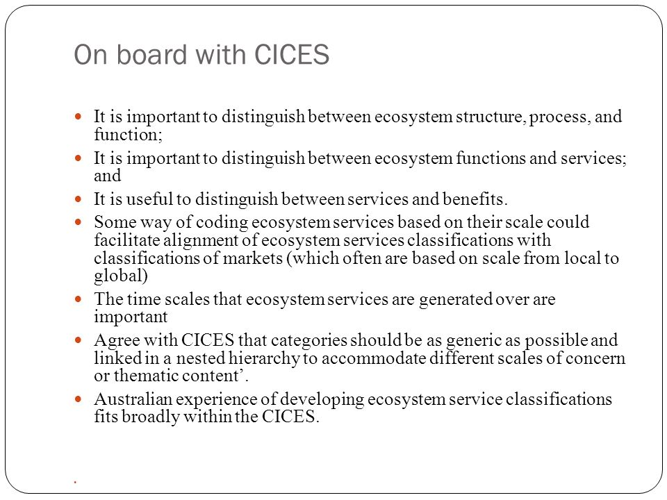 On board with CICES It is important to distinguish between ecosystem structure, process, and function; It is important to distinguish between ecosystem functions and services; and It is useful to distinguish between services and benefits.