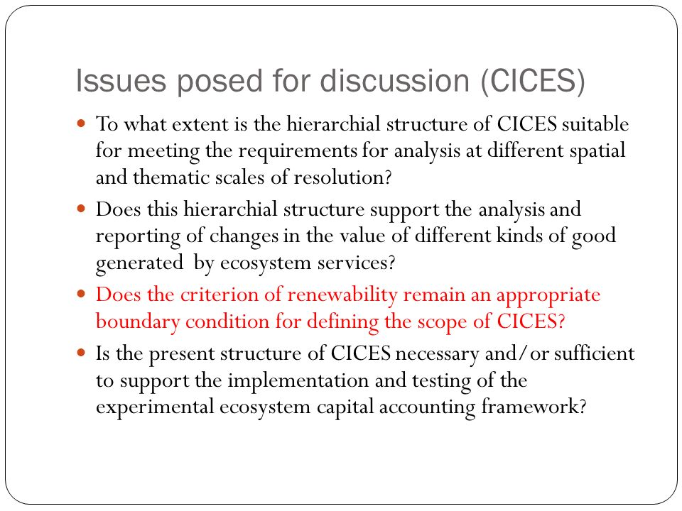 Issues posed for discussion (CICES) To what extent is the hierarchial structure of CICES suitable for meeting the requirements for analysis at different spatial and thematic scales of resolution.