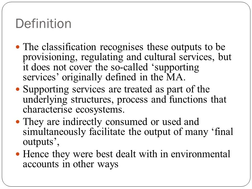 Definition The classification recognises these outputs to be provisioning, regulating and cultural services, but it does not cover the so-called supporting services originally defined in the MA.