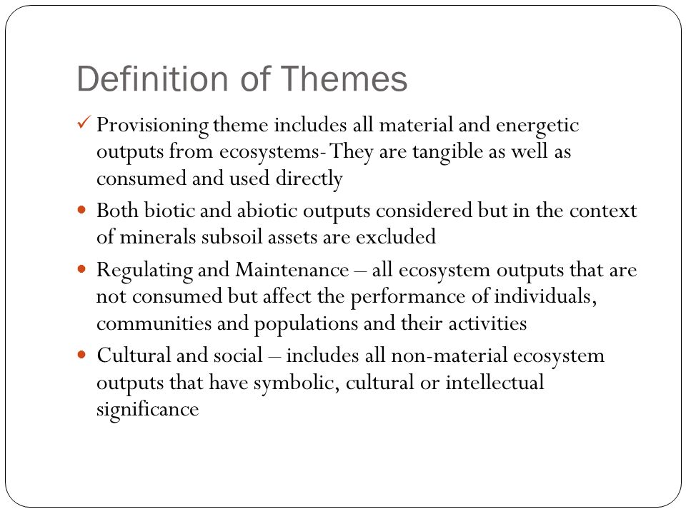 Definition of Themes Provisioning theme includes all material and energetic outputs from ecosystems- They are tangible as well as consumed and used directly Both biotic and abiotic outputs considered but in the context of minerals subsoil assets are excluded Regulating and Maintenance – all ecosystem outputs that are not consumed but affect the performance of individuals, communities and populations and their activities Cultural and social – includes all non-material ecosystem outputs that have symbolic, cultural or intellectual significance