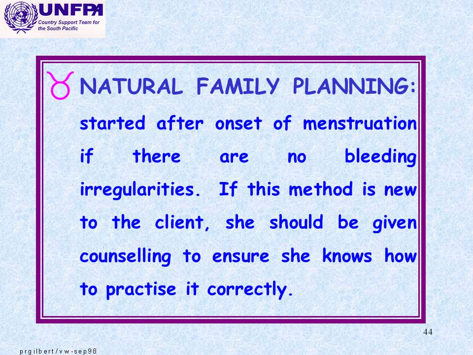 44 _ NATURAL FAMILY PLANNING: started after onset of menstruation if there are no bleeding irregularities. If this method is new to the client, she sh