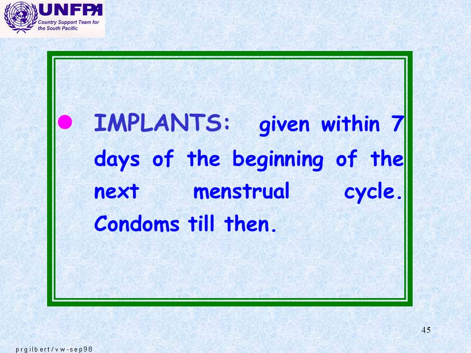 45 l IMPLANTS: given within 7 days of the beginning of the next menstrual cycle. Condoms till then.