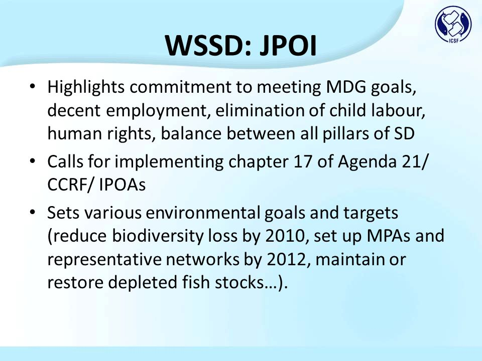 WSSD: JPOI Highlights commitment to meeting MDG goals, decent employment, elimination of child labour, human rights, balance between all pillars of SD Calls for implementing chapter 17 of Agenda 21/ CCRF/ IPOAs Sets various environmental goals and targets (reduce biodiversity loss by 2010, set up MPAs and representative networks by 2012, maintain or restore depleted fish stocks…).