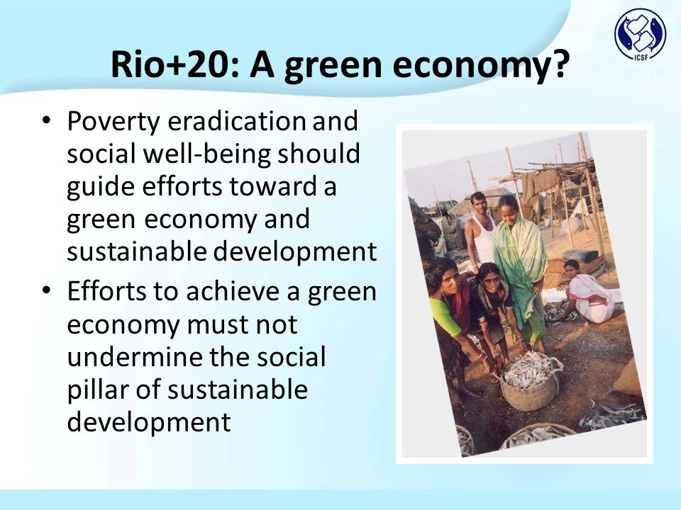 Rio+20: A green economy? Poverty eradication and social well-being should guide efforts toward a green economy and sustainable development Efforts to