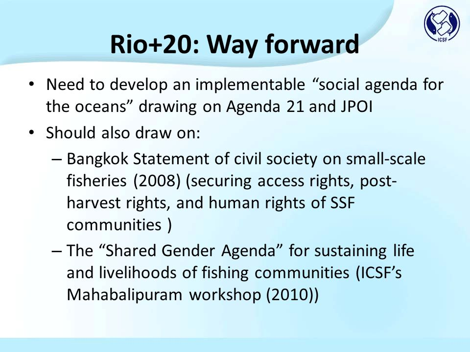 Rio+20: Way forward Need to develop an implementable social agenda for the oceans drawing on Agenda 21 and JPOI Should also draw on: – Bangkok Statement of civil society on small-scale fisheries (2008) (securing access rights, post- harvest rights, and human rights of SSF communities ) – The Shared Gender Agenda for sustaining life and livelihoods of fishing communities (ICSFs Mahabalipuram workshop (2010))
