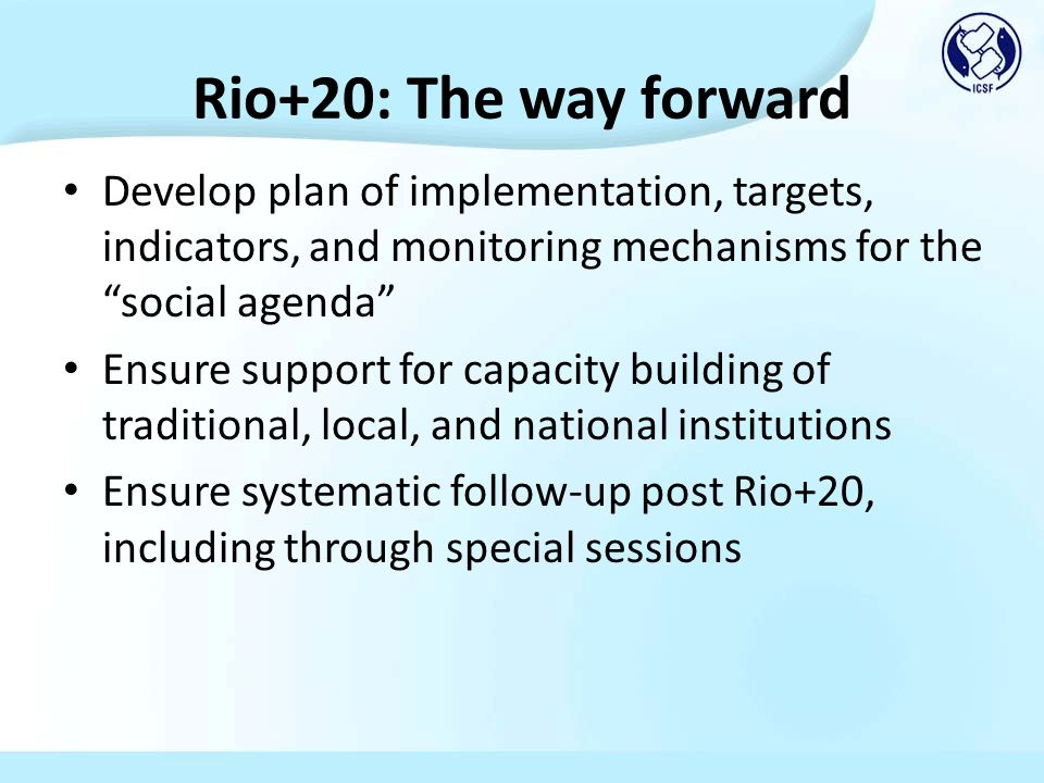 Rio+20: The way forward Develop plan of implementation, targets, indicators, and monitoring mechanisms for the social agenda Ensure support for capacity building of traditional, local, and national institutions Ensure systematic follow-up post Rio+20, including through special sessions