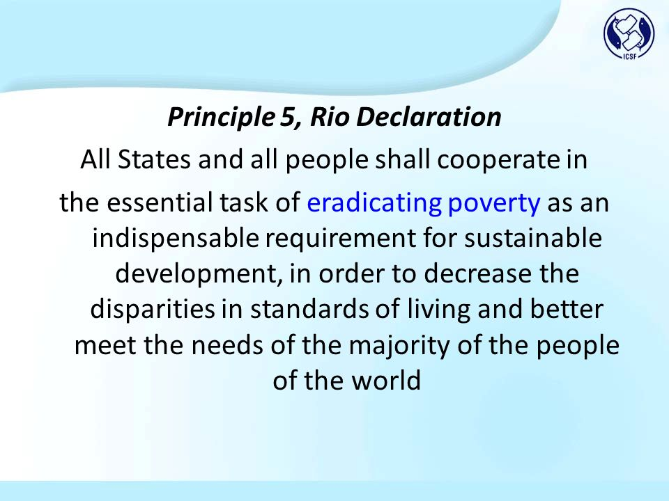Principle 5, Rio Declaration All States and all people shall cooperate in the essential task of eradicating poverty as an indispensable requirement for sustainable development, in order to decrease the disparities in standards of living and better meet the needs of the majority of the people of the world