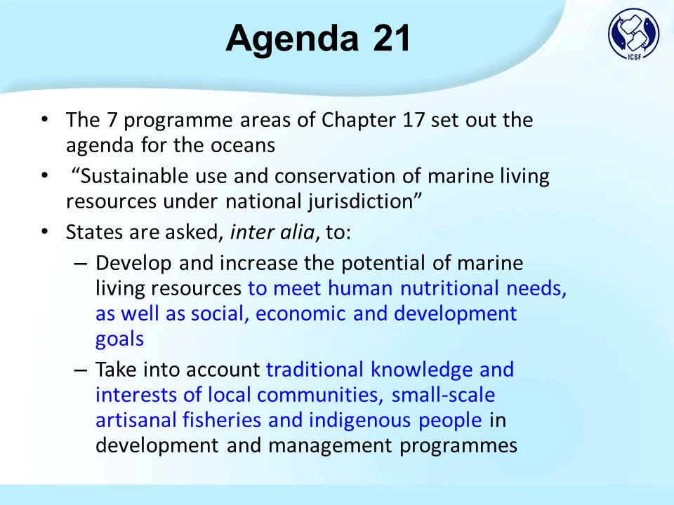 The 7 programme areas of Chapter 17 set out the agenda for the oceans Sustainable use and conservation of marine living resources under national jurisdiction States are asked, inter alia, to: – Develop and increase the potential of marine living resources to meet human nutritional needs, as well as social, economic and development goals – Take into account traditional knowledge and interests of local communities, small-scale artisanal fisheries and indigenous people in development and management programmes Agenda 21
