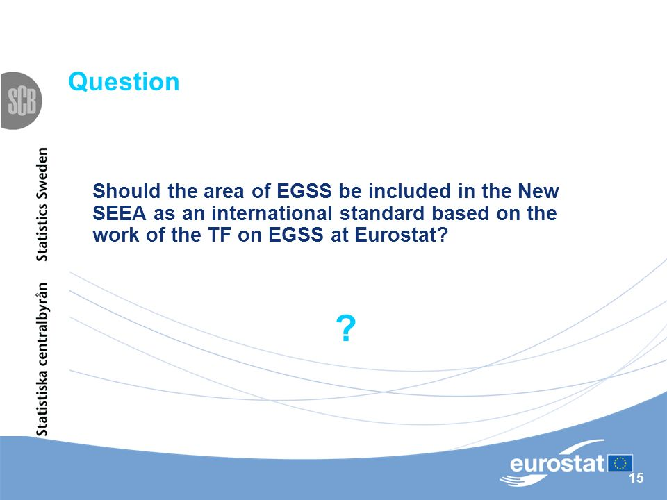 15 Question Should the area of EGSS be included in the New SEEA as an international standard based on the work of the TF on EGSS at Eurostat? ?