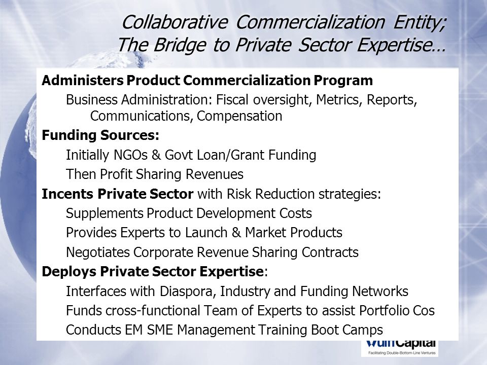 Collaborative Commercialization Entity; The Bridge to Private Sector Expertise… Administers Product Commercialization Program Business Administration: Fiscal oversight, Metrics, Reports, Communications, Compensation Funding Sources: Initially NGOs & Govt Loan/Grant Funding Then Profit Sharing Revenues Incents Private Sector with Risk Reduction strategies: Supplements Product Development Costs Provides Experts to Launch & Market Products Negotiates Corporate Revenue Sharing Contracts Deploys Private Sector Expertise: Interfaces with Diaspora, Industry and Funding Networks Funds cross-functional Team of Experts to assist Portfolio Cos Conducts EM SME Management Training Boot Camps Administers Product Commercialization Program Business Administration: Fiscal oversight, Metrics, Reports, Communications, Compensation Funding Sources: Initially NGOs & Govt Loan/Grant Funding Then Profit Sharing Revenues Incents Private Sector with Risk Reduction strategies: Supplements Product Development Costs Provides Experts to Launch & Market Products Negotiates Corporate Revenue Sharing Contracts Deploys Private Sector Expertise: Interfaces with Diaspora, Industry and Funding Networks Funds cross-functional Team of Experts to assist Portfolio Cos Conducts EM SME Management Training Boot Camps