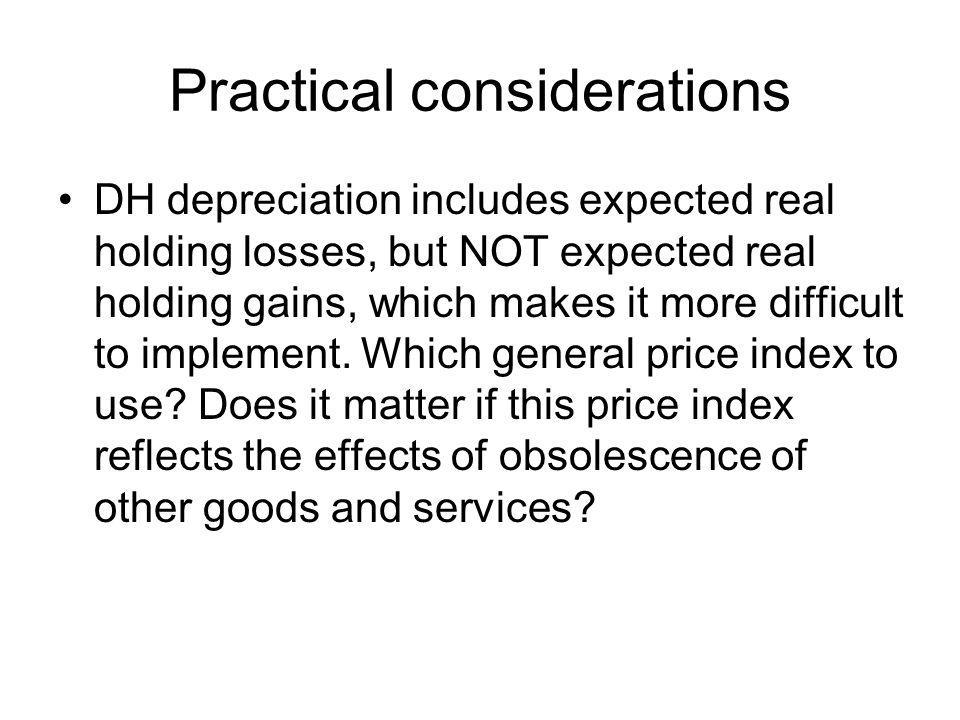 Practical considerations DH depreciation includes expected real holding losses, but NOT expected real holding gains, which makes it more difficult to implement.