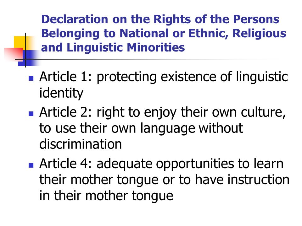 Declaration on the Rights of the Persons Belonging to National or Ethnic, Religious and Linguistic Minorities Article 1: protecting existence of lingu