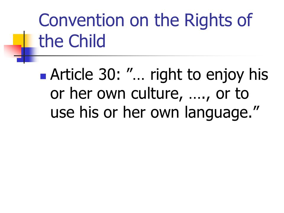 Convention on the Rights of the Child Article 30: … right to enjoy his or her own culture, …., or to use his or her own language.