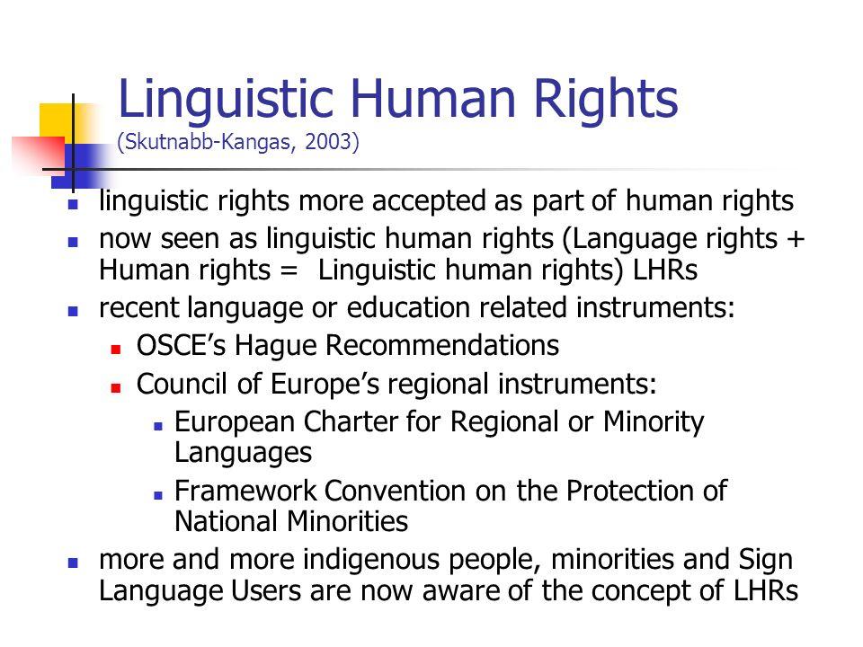 Linguistic Human Rights (Skutnabb-Kangas, 2003) linguistic rights more accepted as part of human rights now seen as linguistic human rights (Language