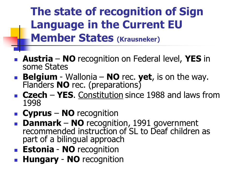 The state of recognition of Sign Language in the Current EU Member States (Krausneker) Austria – NO recognition on Federal level, YES in some States B