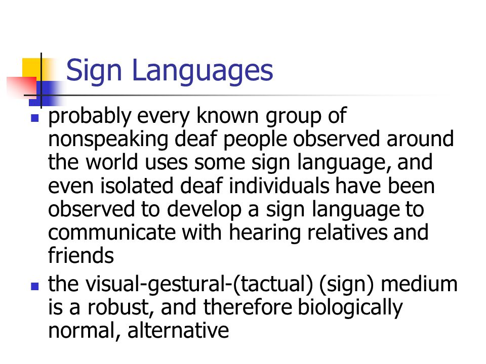 Sign Languages probably every known group of nonspeaking deaf people observed around the world uses some sign language, and even isolated deaf individ
