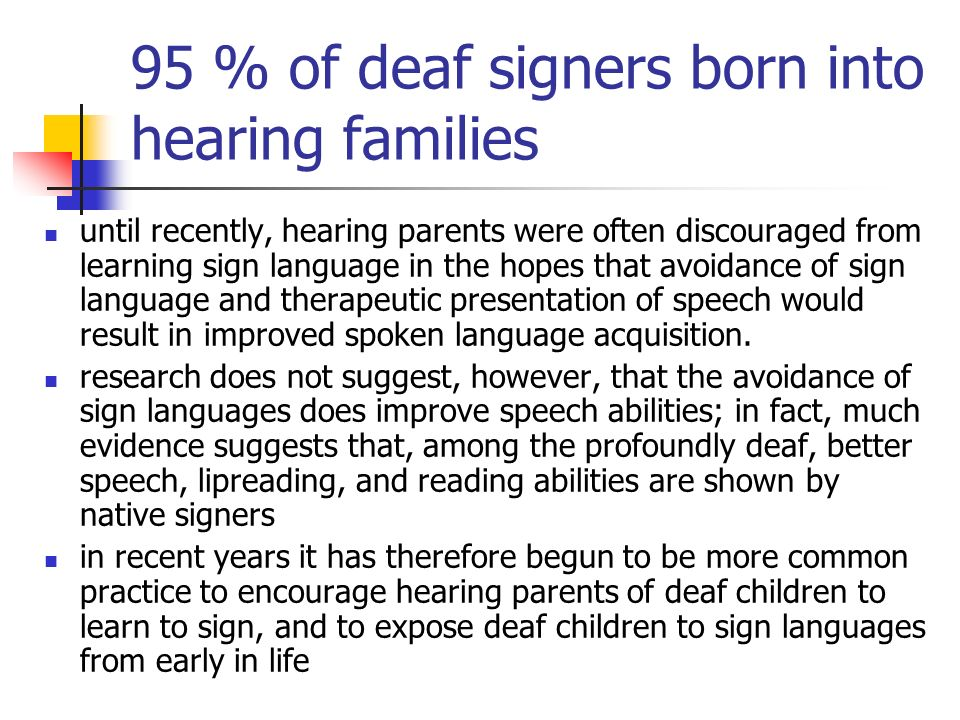 95 % of deaf signers born into hearing families until recently, hearing parents were often discouraged from learning sign language in the hopes that a