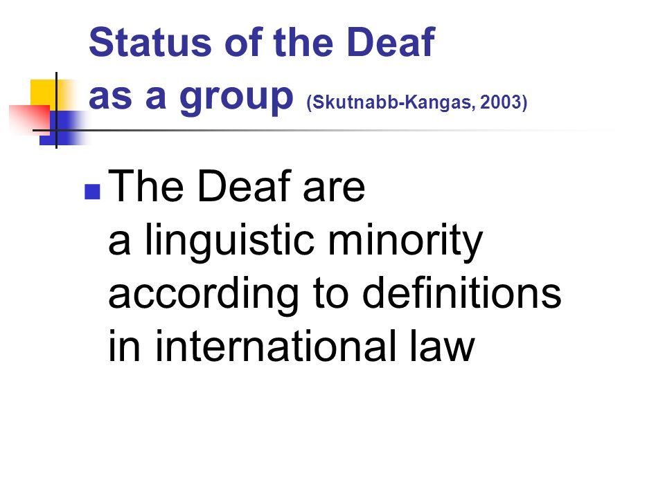 Status of the Deaf as a group (Skutnabb-Kangas, 2003) The Deaf are a linguistic minority according to definitions in international law