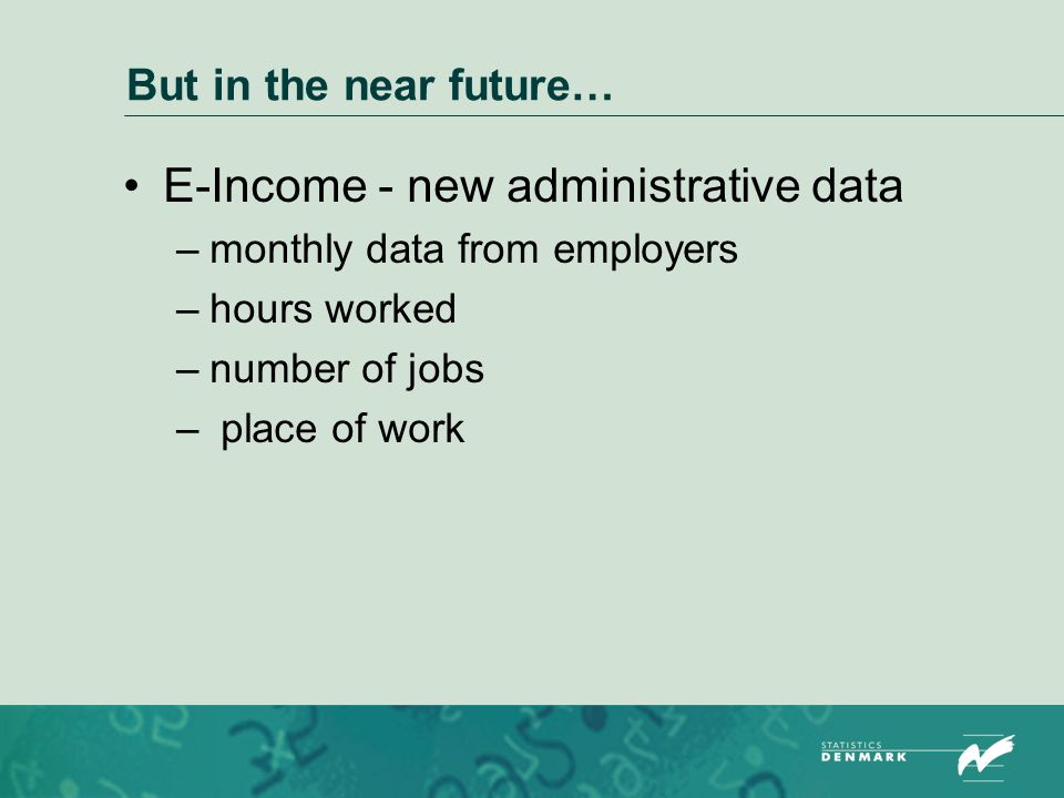 But in the near future… E-Income - new administrative data –monthly data from employers –hours worked –number of jobs – place of work