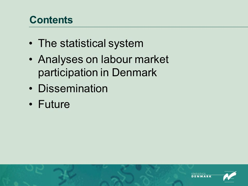 Contents The statistical system Analyses on labour market participation in Denmark Dissemination Future