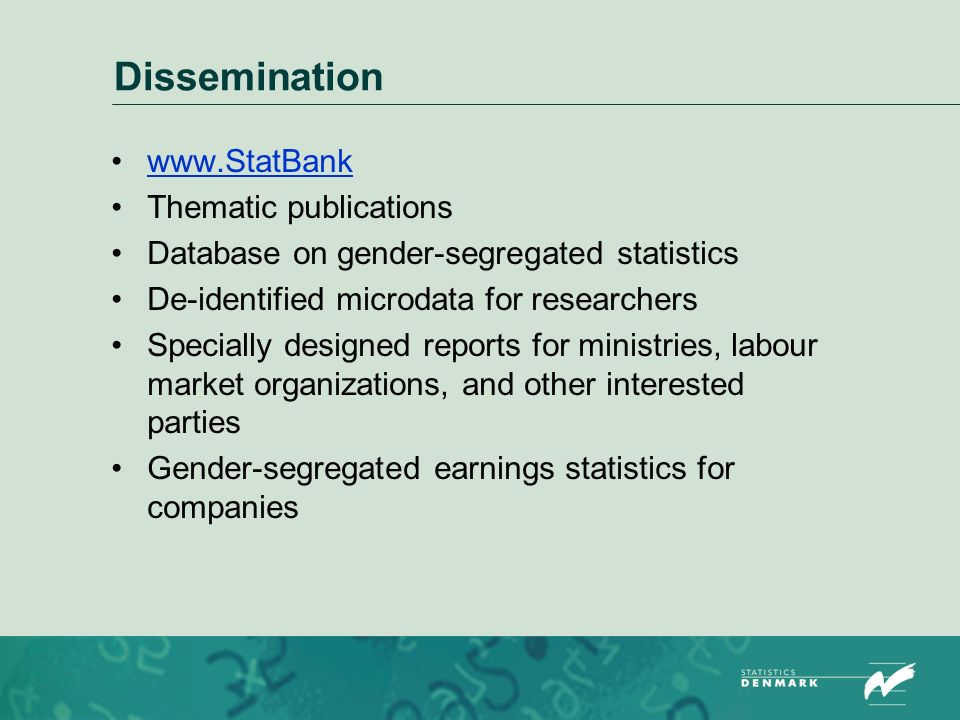 Dissemination   Thematic publications Database on gender-segregated statistics De-identified microdata for researchers Specially designed reports for ministries, labour market organizations, and other interested parties Gender-segregated earnings statistics for companies