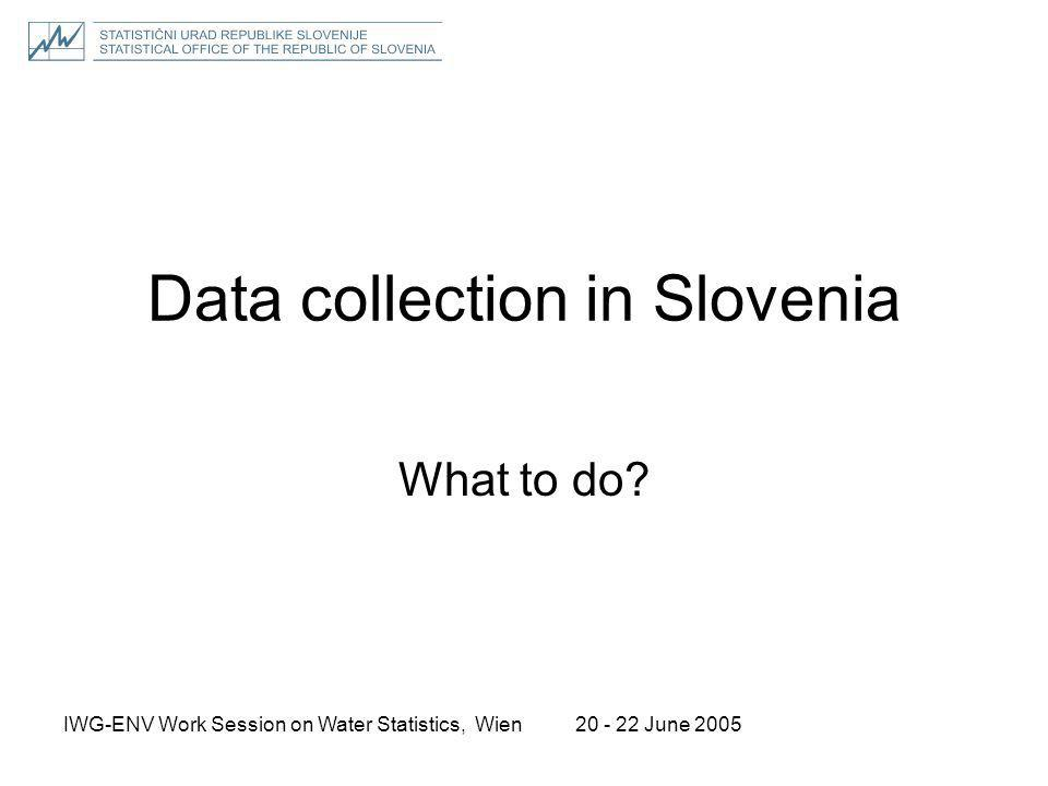 20 - 22 June 2005IWG-ENV Work Session on Water Statistics, Wien Data collection in Slovenia What to do