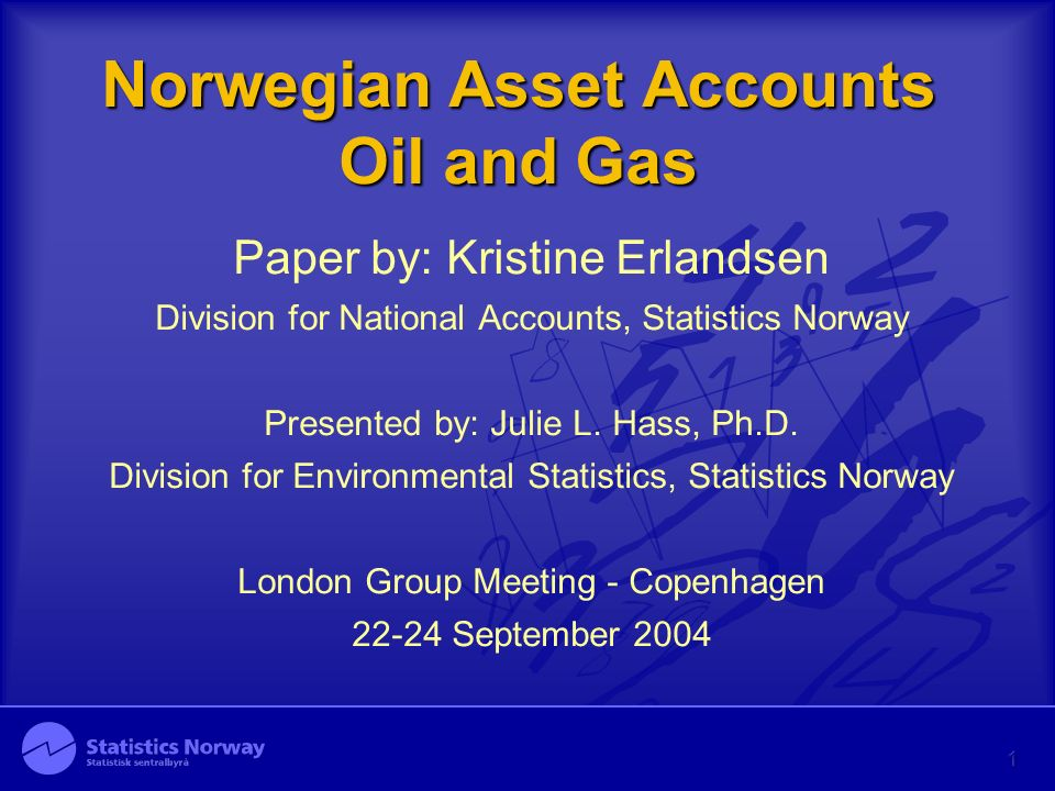 Norwegian Asset Accounts Oil and Gas Paper by: Kristine Erlandsen Division for National Accounts, Statistics Norway Presented by: Julie L.