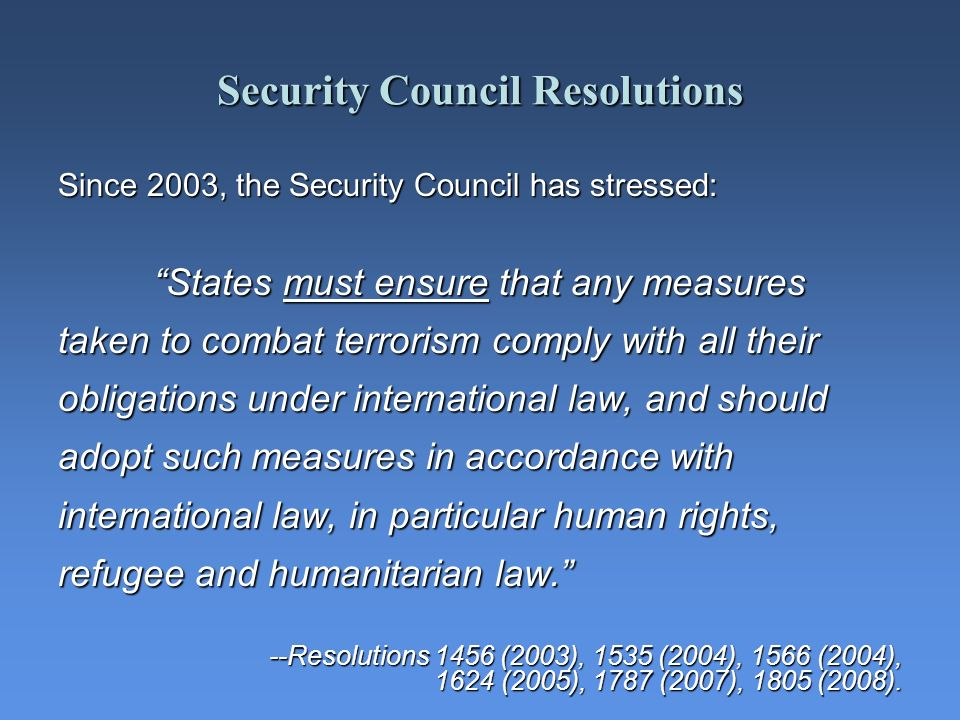 Security Council Resolutions Since 2003, the Security Council has stressed: States must ensure that any measures taken to combat terrorism comply with