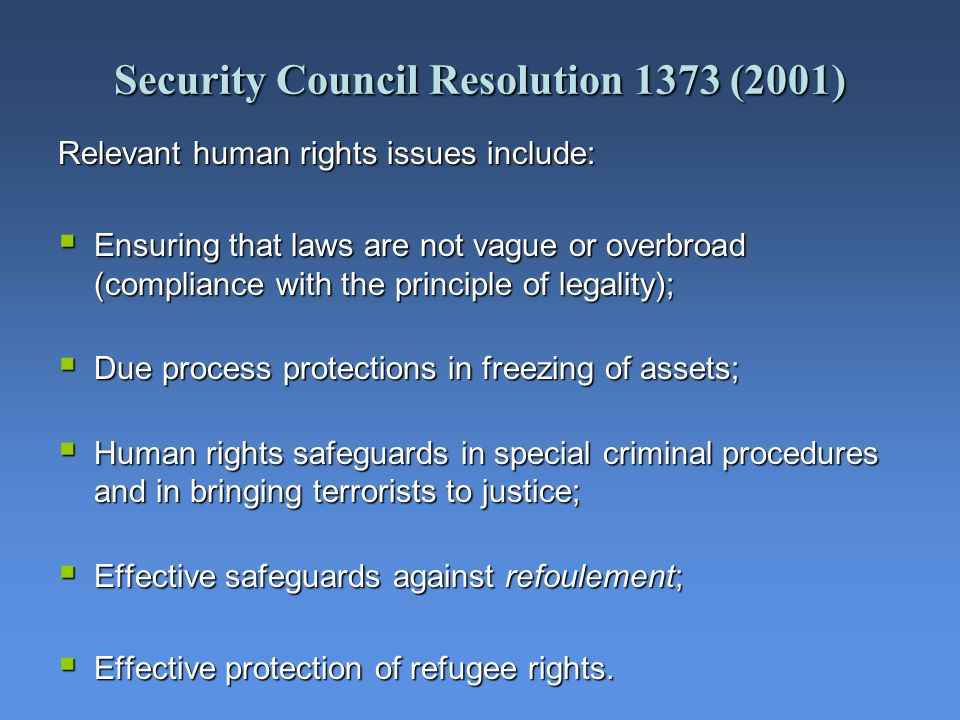 Security Council Resolution 1373 (2001) Relevant human rights issues include: Ensuring that laws are not vague or overbroad (compliance with the princ