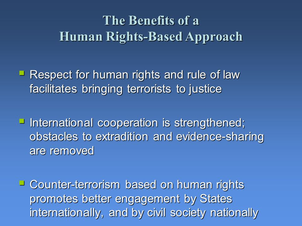 The Benefits of a Human Rights-Based Approach Respect for human rights and rule of law facilitates bringing terrorists to justice Respect for human ri