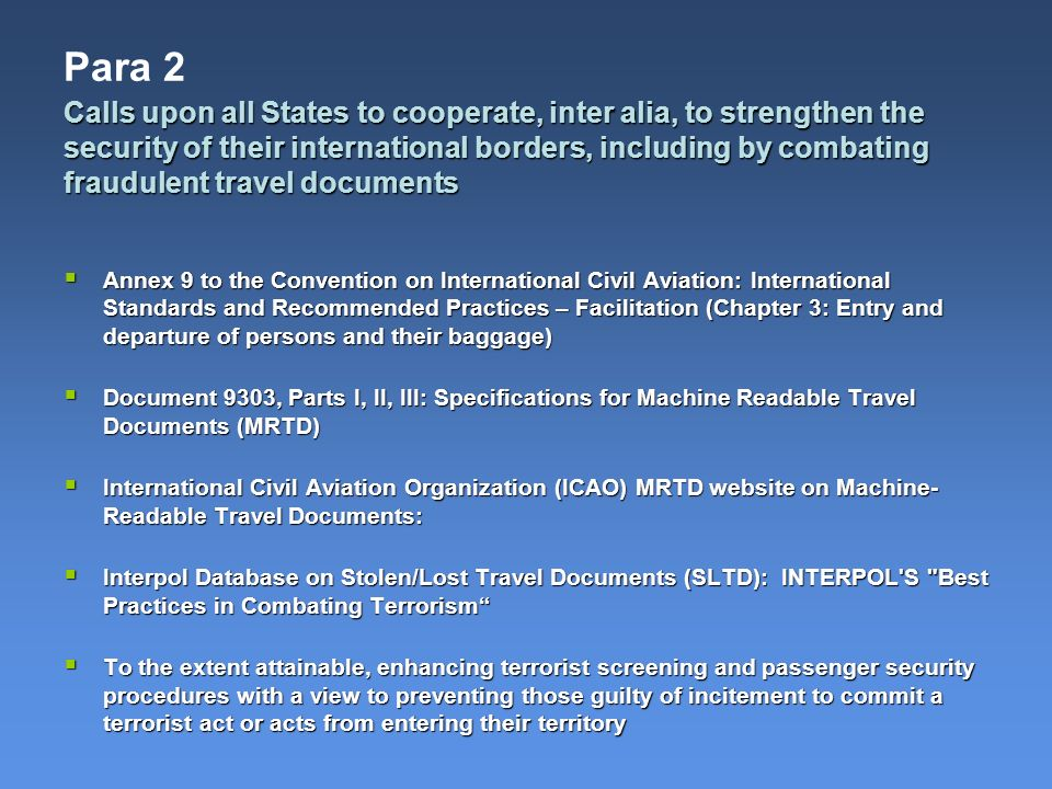 Para 2 Annex 9 to the Convention on International Civil Aviation: International Standards and Recommended Practices – Facilitation (Chapter 3: Entry and departure of persons and their baggage) Annex 9 to the Convention on International Civil Aviation: International Standards and Recommended Practices – Facilitation (Chapter 3: Entry and departure of persons and their baggage) Document 9303, Parts I, II, III: Specifications for Machine Readable Travel Documents (MRTD) Document 9303, Parts I, II, III: Specifications for Machine Readable Travel Documents (MRTD) International Civil Aviation Organization (ICAO) MRTD website on Machine- Readable Travel Documents: International Civil Aviation Organization (ICAO) MRTD website on Machine- Readable Travel Documents: Interpol Database on Stolen/Lost Travel Documents (SLTD): INTERPOL S Best Practices in Combating Terrorism Interpol Database on Stolen/Lost Travel Documents (SLTD): INTERPOL S Best Practices in Combating Terrorism To the extent attainable, enhancing terrorist screening and passenger security procedures with a view to preventing those guilty of incitement to commit a terrorist act or acts from entering their territory To the extent attainable, enhancing terrorist screening and passenger security procedures with a view to preventing those guilty of incitement to commit a terrorist act or acts from entering their territory Calls upon all States to cooperate, inter alia, to strengthen the security of their international borders, including by combating fraudulent travel documents