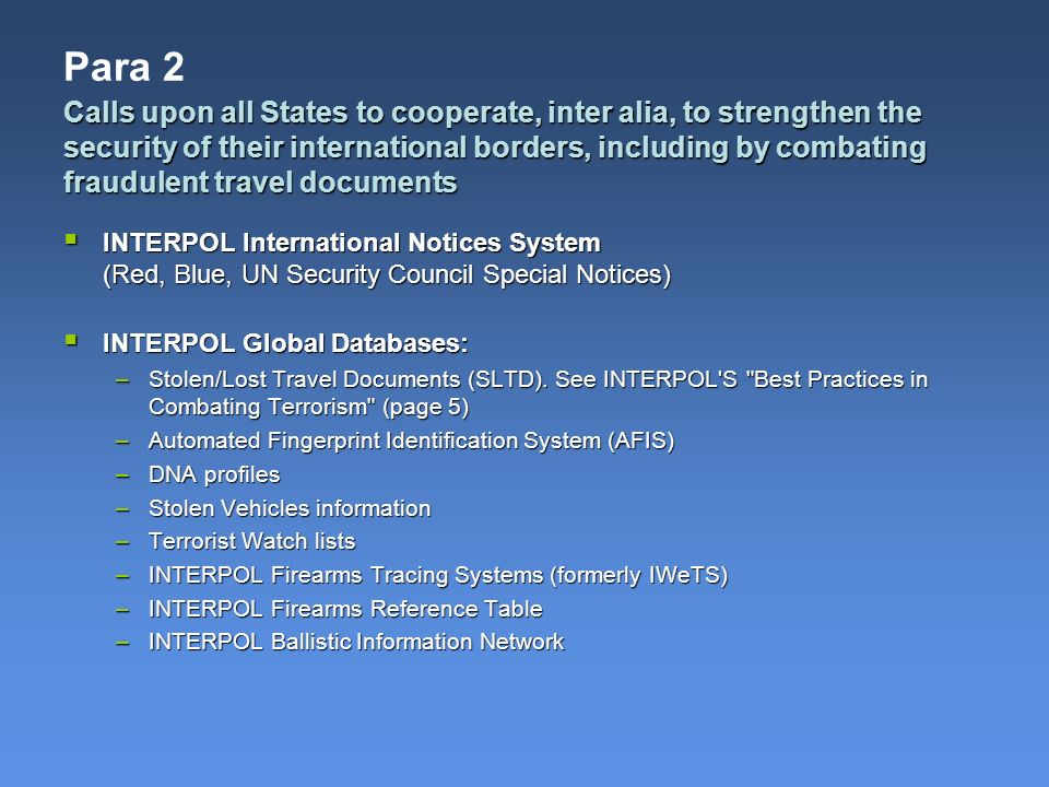 Para 2 INTERPOL International Notices System (Red, Blue, UN Security Council Special Notices) INTERPOL International Notices System (Red, Blue, UN Security Council Special Notices) INTERPOL Global Databases: INTERPOL Global Databases: –Stolen/Lost Travel Documents (SLTD).