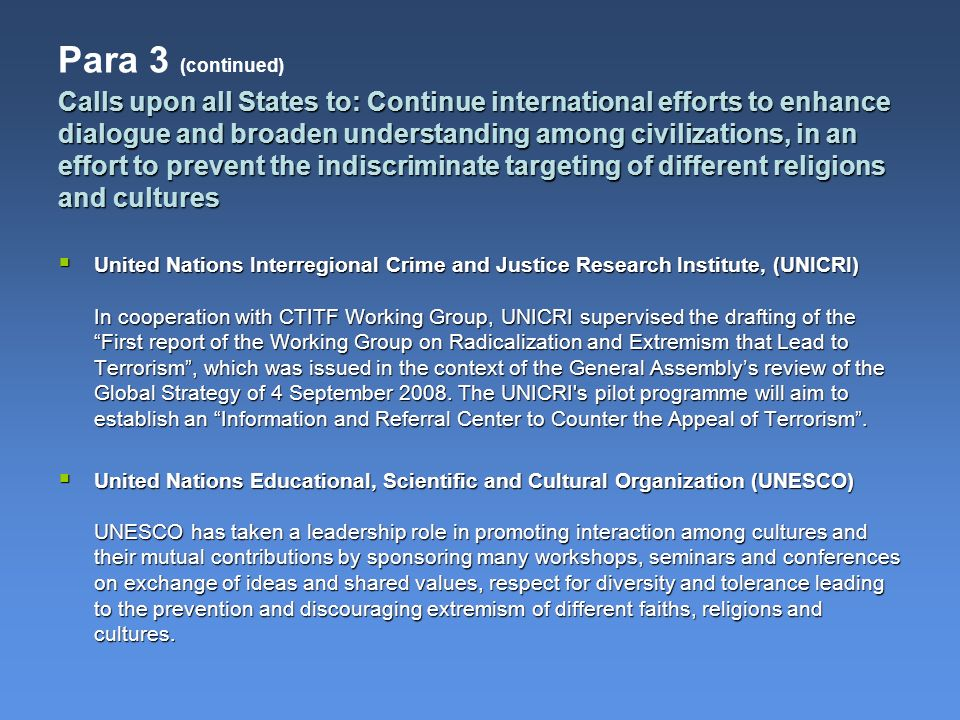 Calls upon all States to: Continue international efforts to enhance dialogue and broaden understanding among civilizations, in an effort to prevent the indiscriminate targeting of different religions and cultures Para 3 (continued) United Nations Interregional Crime and Justice Research Institute, (UNICRI) In cooperation with CTITF Working Group, UNICRI supervised the drafting of the First report of the Working Group on Radicalization and Extremism that Lead to Terrorism, which was issued in the context of the General Assemblys review of the Global Strategy of 4 September 2008.
