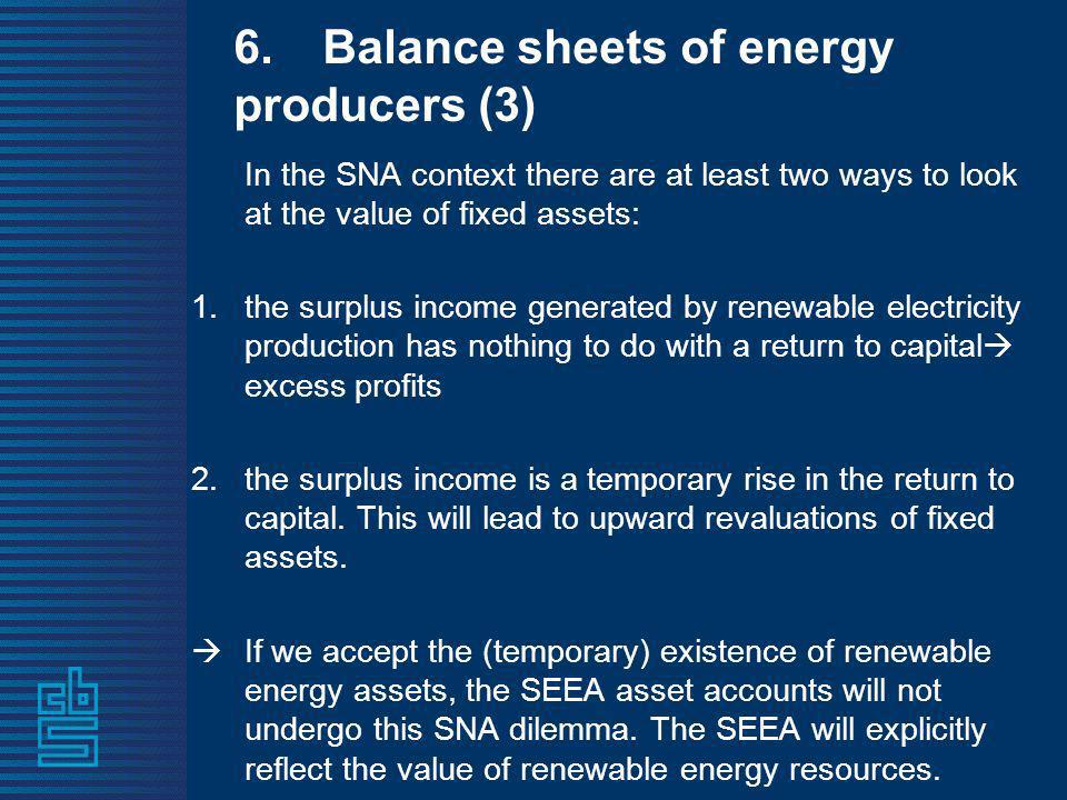 6.Balance sheets of energy producers (3) In the SNA context there are at least two ways to look at the value of fixed assets: 1.the surplus income gen