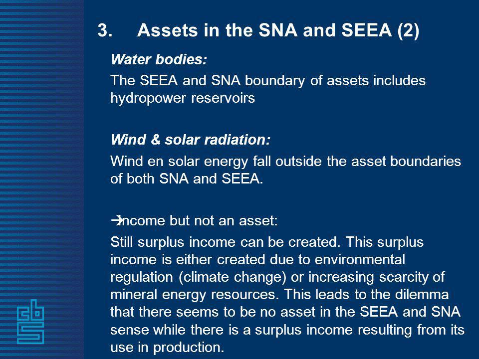 3.Assets in the SNA and SEEA (2) Water bodies: The SEEA and SNA boundary of assets includes hydropower reservoirs Wind & solar radiation: Wind en solar energy fall outside the asset boundaries of both SNA and SEEA.