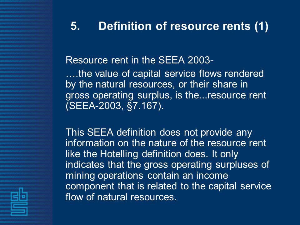 5. Definition of resource rents (1) Resource rent in the SEEA 2003- ….the value of capital service flows rendered by the natural resources, or their s