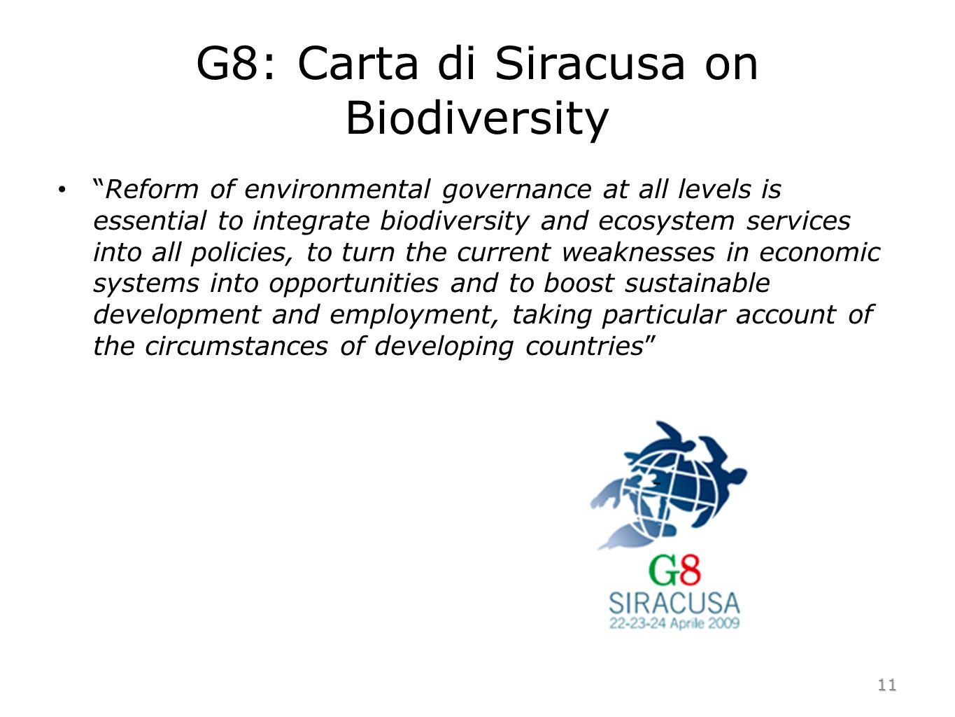 G8: Carta di Siracusa on Biodiversity Reform of environmental governance at all levels is essential to integrate biodiversity and ecosystem services into all policies, to turn the current weaknesses in economic systems into opportunities and to boost sustainable development and employment, taking particular account of the circumstances of developing countries 11