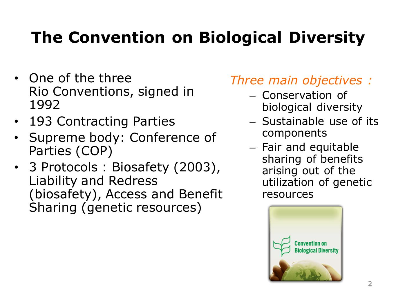 The Convention on Biological Diversity One of the three Rio Conventions, signed in 1992 193 Contracting Parties Supreme body: Conference of Parties (COP) 3 Protocols : Biosafety (2003), Liability and Redress (biosafety), Access and Benefit Sharing (genetic resources) Three main objectives : – Conservation of biological diversity – Sustainable use of its components – Fair and equitable sharing of benefits arising out of the utilization of genetic resources 2
