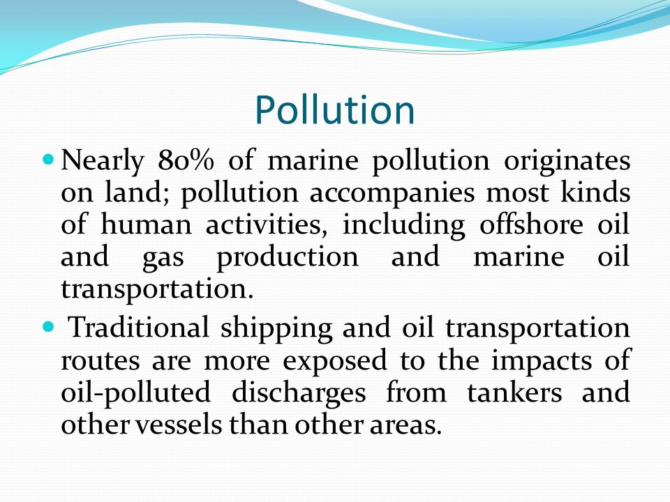 Pollution Nearly 80% of marine pollution originates on land; pollution accompanies most kinds of human activities, including offshore oil and gas production and marine oil transportation.