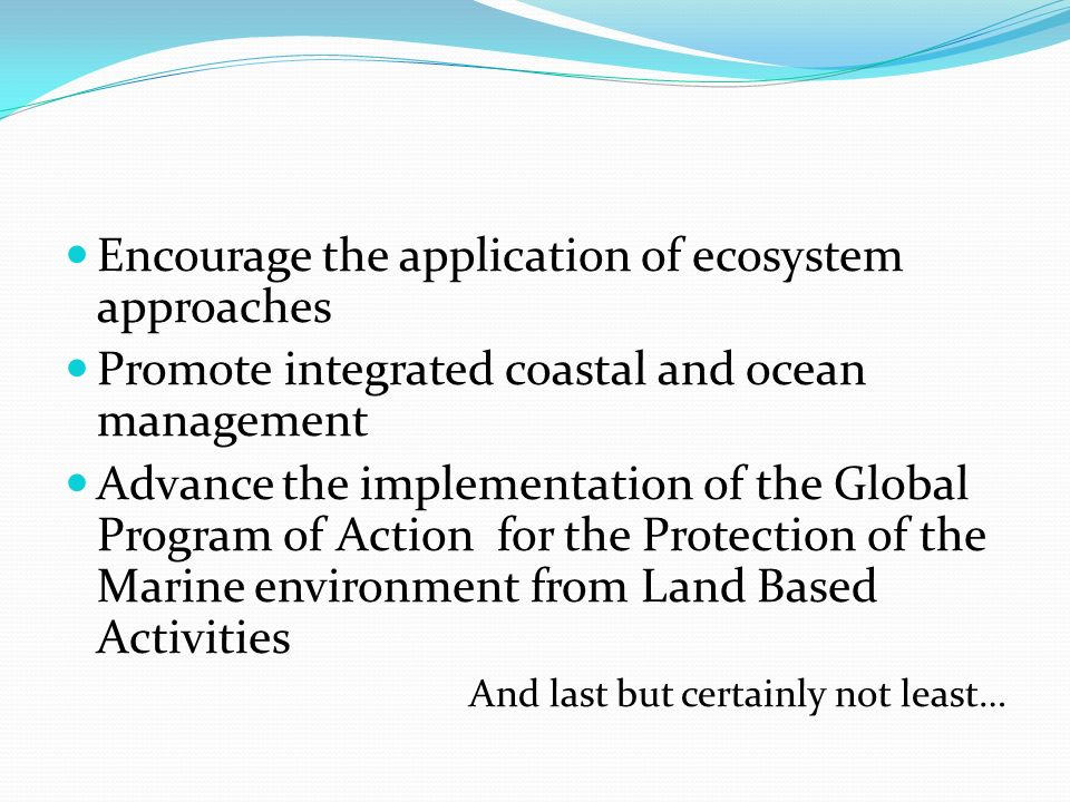 Encourage the application of ecosystem approaches Promote integrated coastal and ocean management Advance the implementation of the Global Program of Action for the Protection of the Marine environment from Land Based Activities And last but certainly not least…