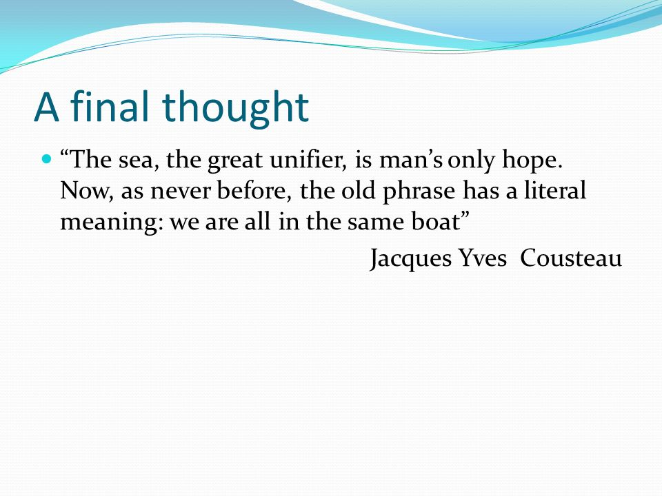 A final thought The sea, the great unifier, is mans only hope.