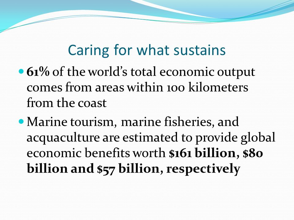 Caring for what sustains 61% of the worlds total economic output comes from areas within 100 kilometers from the coast Marine tourism, marine fisheries, and acquaculture are estimated to provide global economic benefits worth $161 billion, $80 billion and $57 billion, respectively