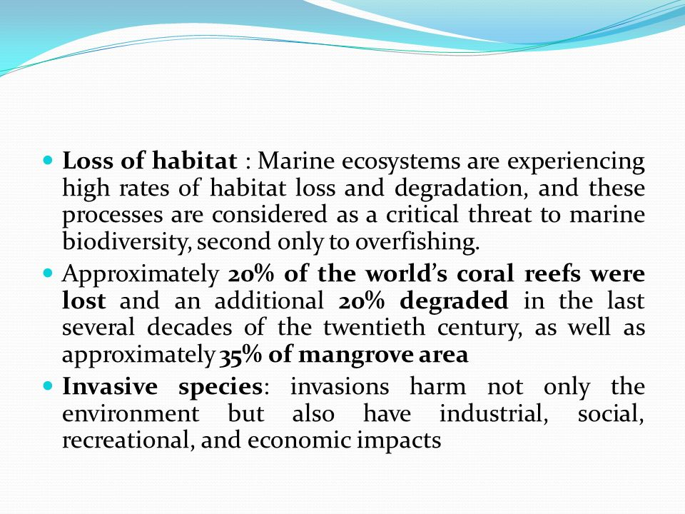 Loss of habitat : Marine ecosystems are experiencing high rates of habitat loss and degradation, and these processes are considered as a critical threat to marine biodiversity, second only to overfishing.