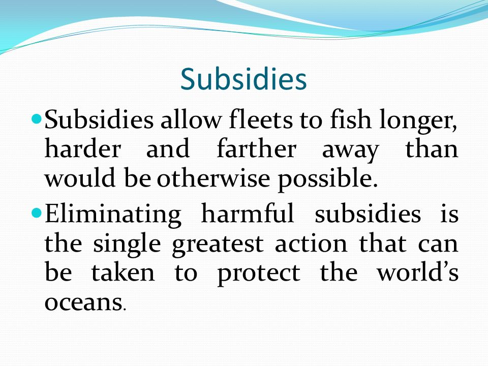 Subsidies Subsidies allow fleets to fish longer, harder and farther away than would be otherwise possible.