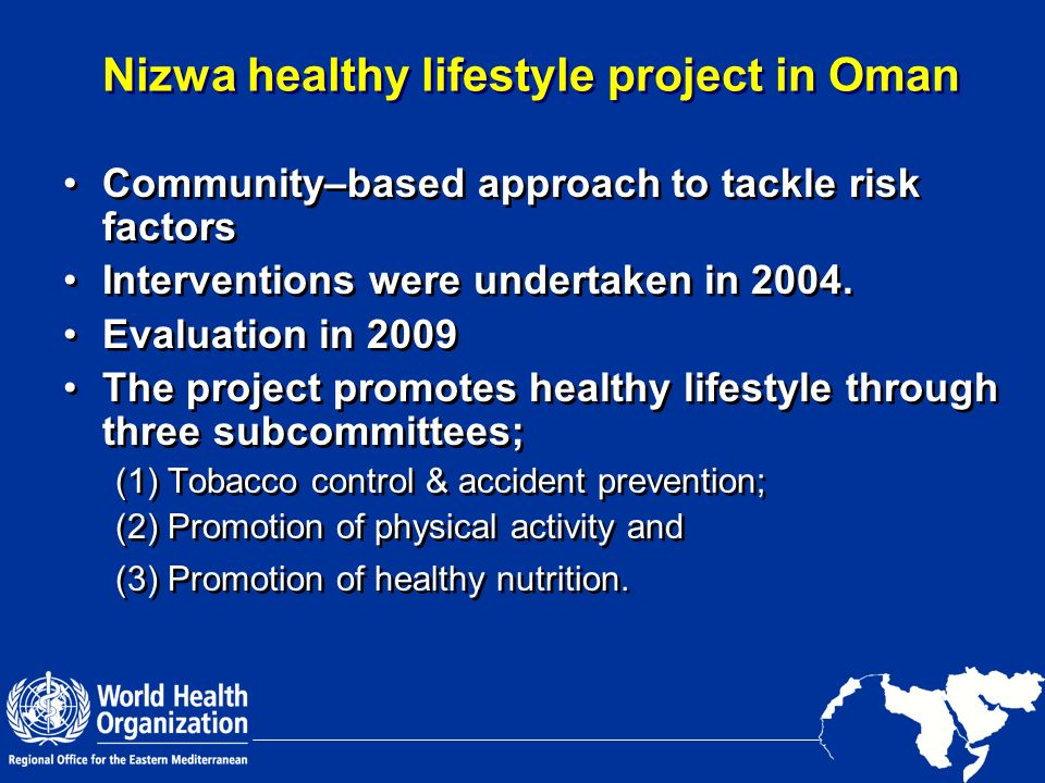 Nizwa healthy lifestyle project in Oman Community–based approach to tackle risk factors Interventions were undertaken in 2004. Evaluation in 2009 The