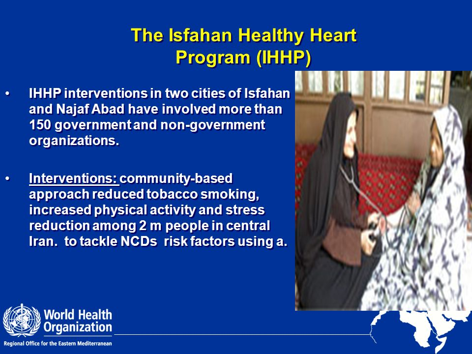 The Isfahan Healthy Heart Program (IHHP) IHHP interventions in two cities of Isfahan and Najaf Abad have involved more than 150 government and non-gov