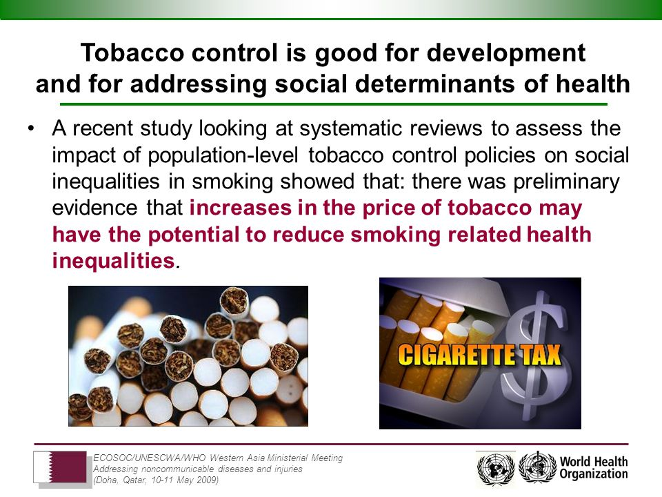 ECOSOC/UNESCWA/WHO Western Asia Ministerial Meeting Addressing noncommunicable diseases and injuries (Doha, Qatar, 10-11 May 2009) A recent study looking at systematic reviews to assess the impact of population-level tobacco control policies on social inequalities in smoking showed that: there was preliminary evidence that increases in the price of tobacco may have the potential to reduce smoking related health inequalities.