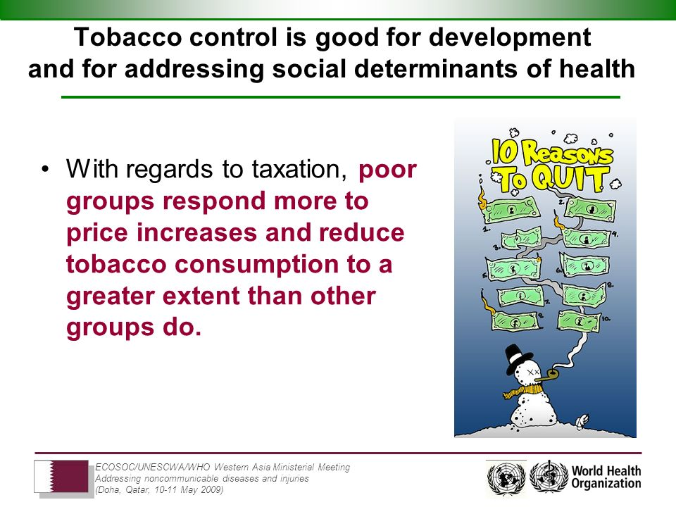 ECOSOC/UNESCWA/WHO Western Asia Ministerial Meeting Addressing noncommunicable diseases and injuries (Doha, Qatar, 10-11 May 2009) Tobacco control is good for development and for addressing social determinants of health With regards to taxation, poor groups respond more to price increases and reduce tobacco consumption to a greater extent than other groups do.