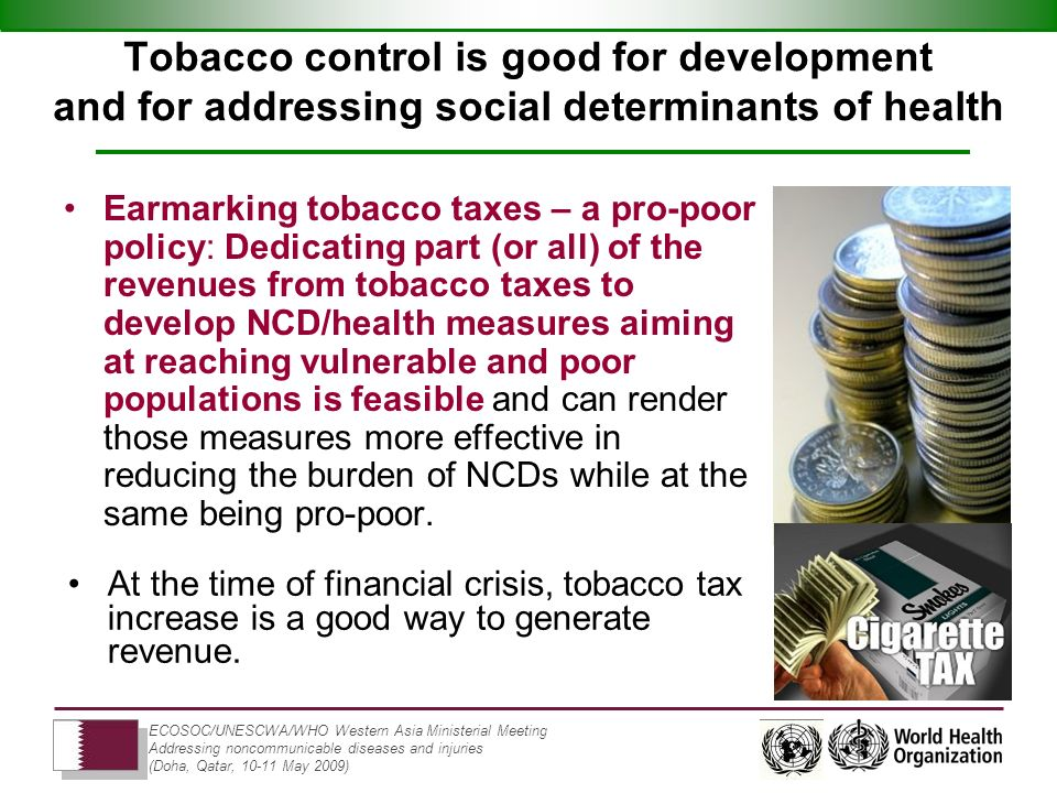 ECOSOC/UNESCWA/WHO Western Asia Ministerial Meeting Addressing noncommunicable diseases and injuries (Doha, Qatar, 10-11 May 2009) Tobacco control is good for development and for addressing social determinants of health Earmarking tobacco taxes – a pro-poor policy: Dedicating part (or all) of the revenues from tobacco taxes to develop NCD/health measures aiming at reaching vulnerable and poor populations is feasible and can render those measures more effective in reducing the burden of NCDs while at the same being pro-poor.
